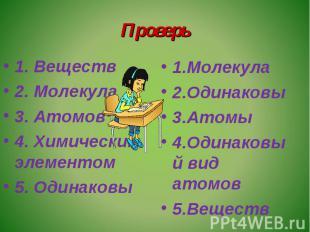 Проверь 1. Веществ2. Молекула3. Атомов4. Химическим элементом5. Одинаковы1.Молек