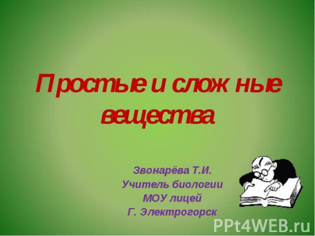 Простые и сложные вещества Звонарёва Т.И.Учитель биологииМОУ лицейГ. Электрогорск