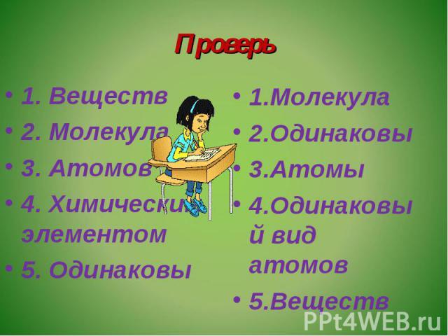 Проверь 1. Веществ2. Молекула3. Атомов4. Химическим элементом5. Одинаковы1.Молекула2.Одинаковы3.Атомы4.Одинаковый вид атомов5.Веществ