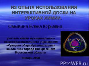 ИЗ ОПЫТА ИСПОЛЬЗОВАНИЯ ИНТЕРАКТИВНОЙ ДОСКИ НА УРОКАХ ХИМИИ. Смывина Елена Юрьевн