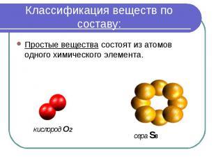 Классификация веществ по составу: Простые вещества состоят из атомов одного хими