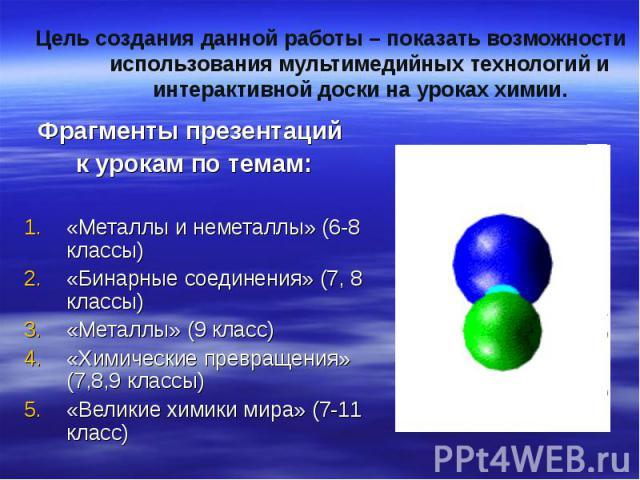 Цель создания данной работы – показать возможности использования мультимедийных технологий и интерактивной доски на уроках химии. Фрагменты презентаций к урокам по темам:«Металлы и неметаллы» (6-8 классы)«Бинарные соединения» (7, 8 классы)«Металлы» …