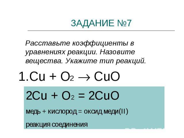 ЗАДАНИЕ №7 Расставьте коэффициенты в уравнениях реакции. Назовите вещества. Укажите тип реакций.1.Cu + O2 CuО2Cu + O2 = 2CuOмедь + кислород = оксид меди(II)реакция соединения