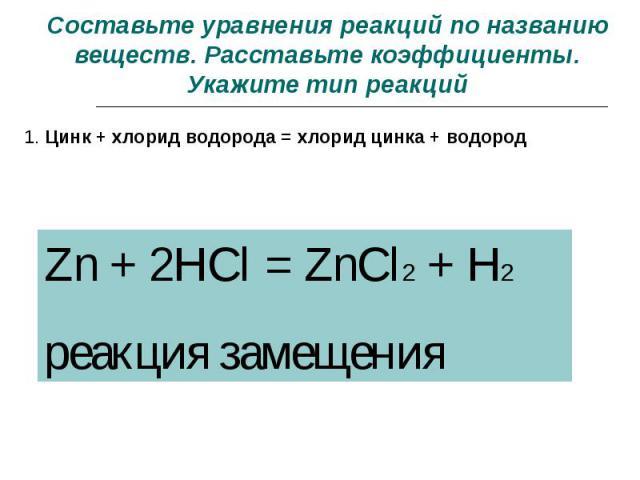 Составьте уравнения реакций по названию веществ. Расставьте коэффициенты. Укажите тип реакций 1. Цинк + хлорид водорода = хлорид цинка + водород Zn + 2HCl = ZnCl2 + H2реакция замещения
