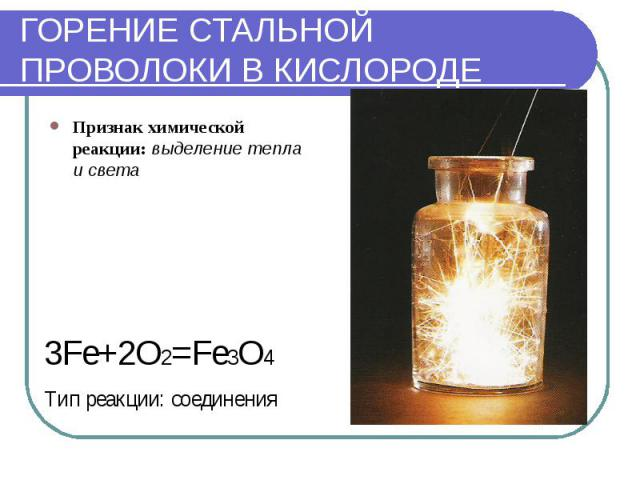 ГОРЕНИЕ СТАЛЬНОЙ ПРОВОЛОКИ В КИСЛОРОДЕ Признак химической реакции: выделение тепла и света3Fe+2O2=Fe3O4Тип реакции: соединения