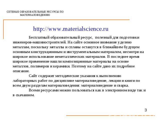 СЕТЕВЫЕ ОБРАЗОВАТЕЛЬНЫЕ РЕСУРСЫ ПО МАТЕРИАЛОВЕДЕНИЮ http://www.materialscience.ruБесплатный образовательный ресурс, полезный для подготовки инженеров-машиностроителей. На сайте основное внимание уделено металлам, поскольку металлы и сплавы останутся…