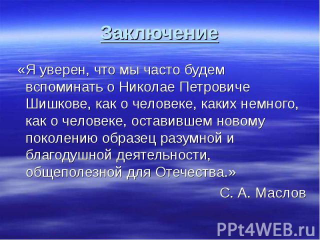 Заключение «Я уверен, что мы часто будем вспоминать о Николае Петровиче Шишкове, как о человеке, каких немного, как о человеке, оставившем новому поколению образец разумной и благодушной деятельности, общеполезной для Отечества.»С. А. Маслов