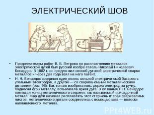 ЭЛЕКТРИЧЕСКИЙ ШОВ Продолжателем работ В. В. Петрова по расплавлению металлов эле