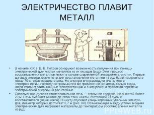 ЭЛЕКТРИЧЕСТВО ПЛАВИТ МЕТАЛЛ В начале XIX в. В. В. Петров обнаружил возможность п