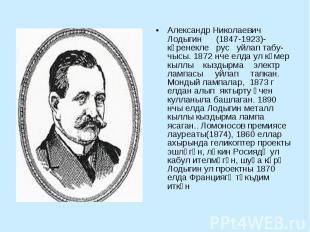 Александр Николаевич Лодыгин (1847-1923)-күренекле рус уйлап табучысы. 1872 нче