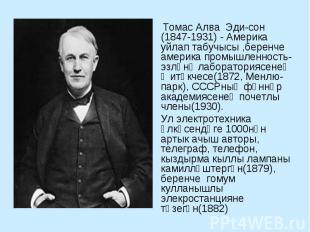 Томас Алва Эдисон (1847-1931) - Америка уйлап табучысы ,беренче америка промышле