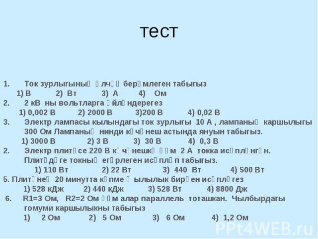 тест Ток зурлыгының үлчәү берәмлеген табыгыз 1) В 2) Вт 3) А 4) Ом2 кВ ны вольтларга әйләндерегез 1) 0,002 В 2) 2000 В 3)200 В 4) 0,02 ВЭлектр лампасы кылындагы ток зурлыгы 10 А , лампаның каршылыгы 300 Ом Лампаның нинди көчәнеш астында януын табыгы…