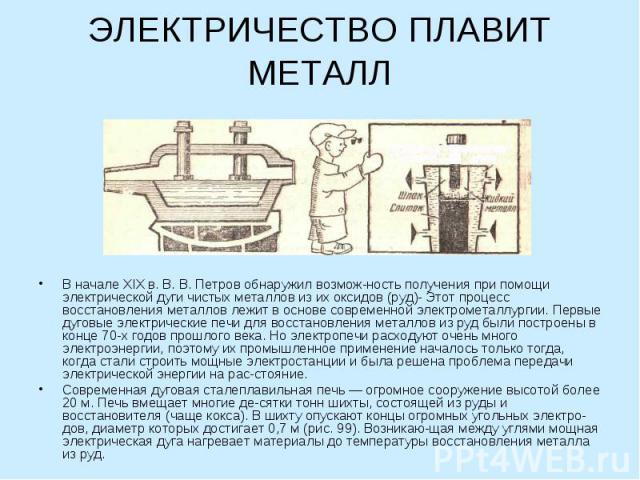 ЭЛЕКТРИЧЕСТВО ПЛАВИТ МЕТАЛЛ В начале XIX в. В. В. Петров обнаружил возможность получения при помощи электрической дуги чистых металлов из их оксидов (руд)- Этот процесс восстановления металлов лежит в основе современной электрометаллургии. Первые ду…