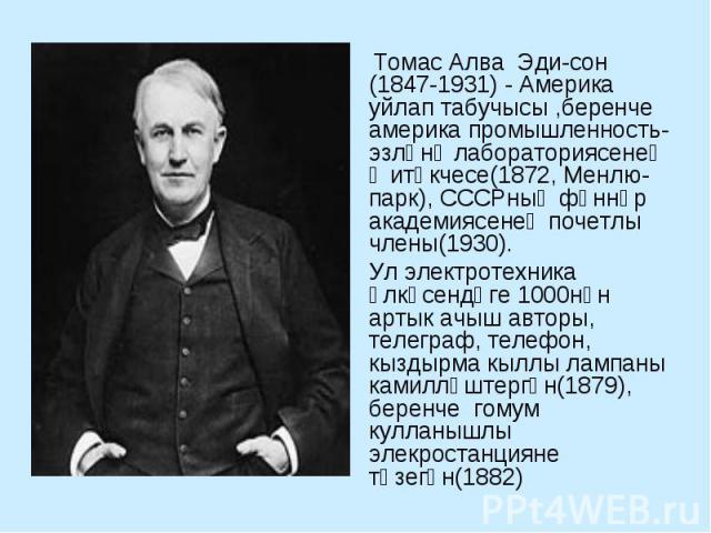 Томас Алва Эдисон (1847-1931) - Америка уйлап табучысы ,беренче америка промышленность-эзләнү лабораториясенең җитәкчесе(1872, Менлю-парк), СССРның фәннәр академиясенең почетлы члены(1930). Ул электротехника өлкәсендәге 1000нән артык ачыш авторы, те…