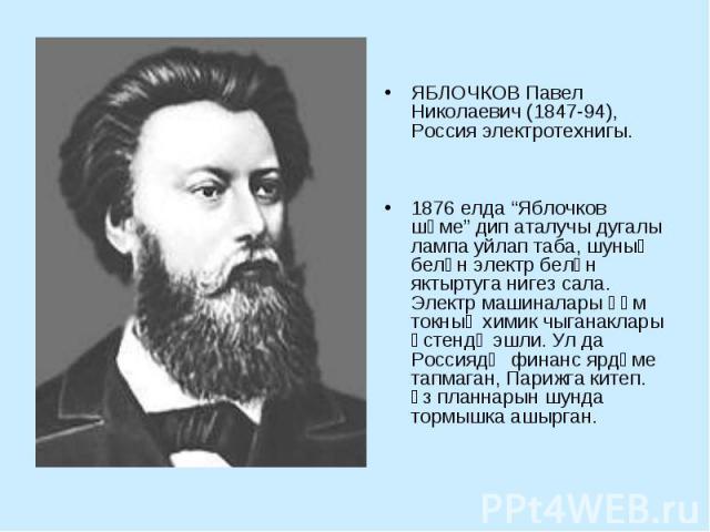 """ЯБЛОЧКОВ Павел Николаевич (1847-94), Россия электротехнигы. 1876 елда """"Яблочков шәме"""" дип аталучы дугалы лампа уйлап таба, шуның белән электр белән яктыртуга нигез сала. Электр машиналары һәм токның химик чыганаклары өстендә эшли. Ул да Россиядә фин…"""