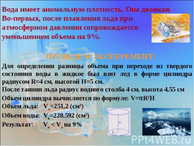 Вода имеет аномальную плотность. Она двоякая. Во-первых, после плавления льда при атмосферном давлении сопровождается уменьшением объема на 9%.ПРОВЕДЕМ ЭКСПЕРЕМЕНТ:Для определения разницы объема при переходе из твердого состояния воды в жидкое был в…