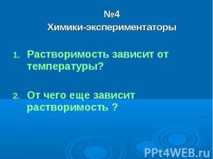 №4Химики-экспериментаторыРастворимость зависит от температуры?От чего еще зависи