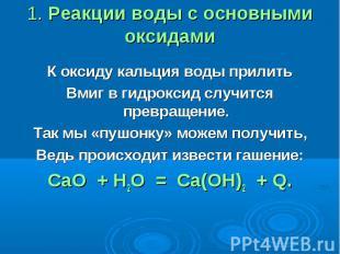 1. Реакции воды с основными оксидами К оксиду кальция воды прилитьВмиг в гидрокс