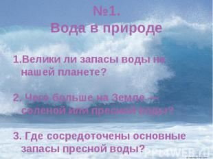№1.Вода в природеВелики ли запасы воды на нашей планете? 2. Чего больше на Земле