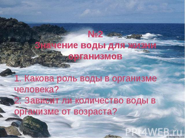 №2Значение воды для жизни организмов1. Какова роль воды в организме человека?2. Зависит ли количество воды в организме от возраста?