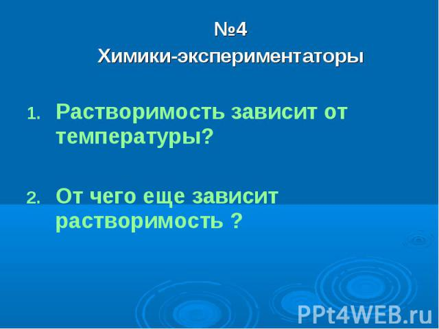 №4Химики-экспериментаторыРастворимость зависит от температуры?От чего еще зависит растворимость ?
