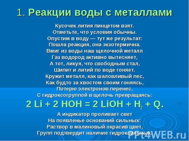 1. Реакции воды с металлами Кусочек лития пинцетом взят.Отметьте, что условия обычны.Опустим в воду — тут же результат:Пошла реакция, она экзотермична.Вмиг из воды наш щелочной металлГаз водород активно вытесняет,А тот, ликуя, что свободным стал,Шип…