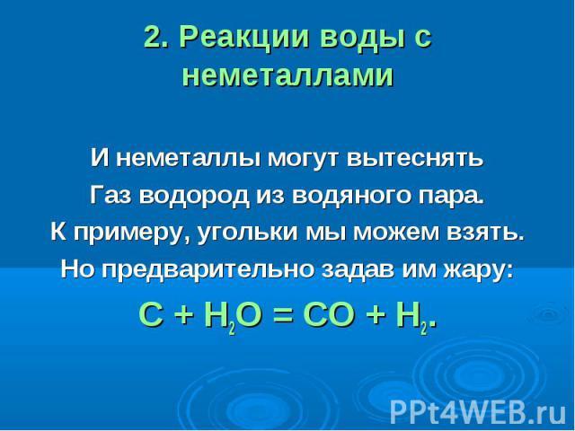 2. Реакции воды с неметаллами И неметаллы могут вытеснятьГаз водород из водяного пара.К примеру, угольки мы можем взять.Но предварительно задав им жару:С + Н2О = СО + Н2.