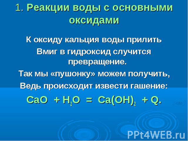1. Реакции воды с основными оксидами К оксиду кальция воды прилитьВмиг в гидроксид случится превращение.Так мы «пушонку» можем получить,Ведь происходит извести гашение:СаО + Н2O = Са(ОН)2 + Q.