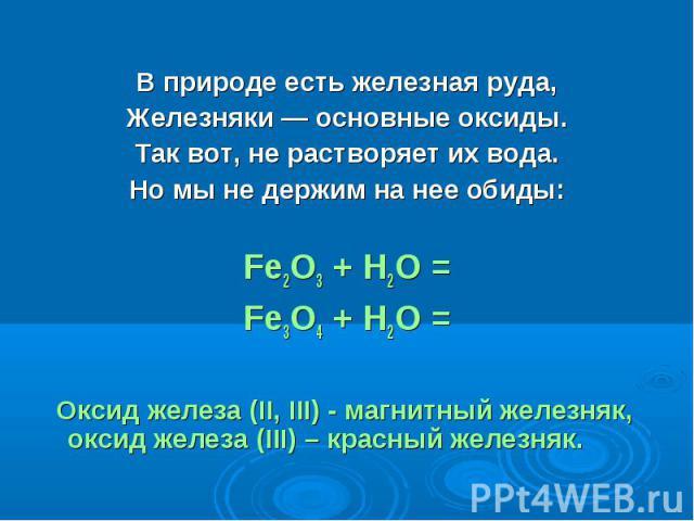 В природе есть железная руда,Железняки — основные оксиды.Так вот, не растворяет их вода.Но мы не держим на нее обиды:Fe2O3 + H2O =Fe3O4 + H2O = Оксид железа (II, III) - магнитный железняк, оксид железа (III) – красный железняк.