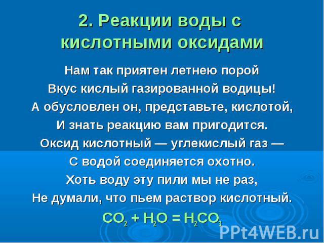 2. Реакции воды с кислотными оксидами Нам так приятен летнею поройВкус кислый газированной водицы!А обусловлен он, представьте, кислотой,И знать реакцию вам пригодится.Оксид кислотный — углекислый газ —С водой соединяется охотно.Хоть воду эту пили м…