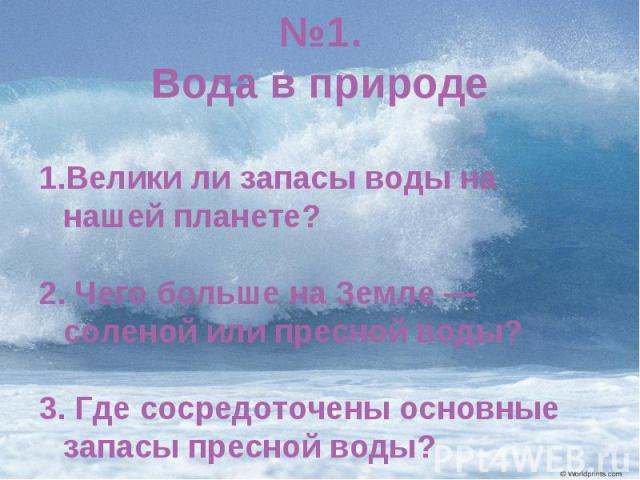 №1.Вода в природеВелики ли запасы воды на нашей планете? 2. Чего больше на Земле — соленой или пресной воды? 3. Где сосредоточены основные запасы пресной воды?