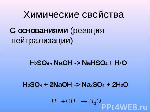 Химические свойства С основаниями (реакция нейтрализации)H2SO4 + NaOH -> NaHSO4 + H2OH2SO4 + 2NaOH -> Na2SO4 + 2H2O