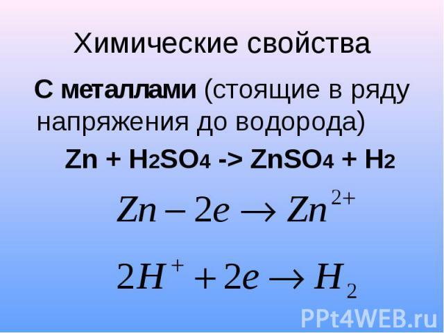 Химические свойства С металлами (стоящие в ряду напряжения до водорода) Zn + H2SO4 -> ZnSO4 + H2