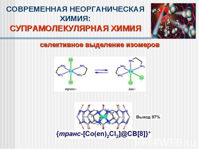 СОВРЕМЕННАЯ НЕОРГАНИЧЕСКАЯ ХИМИЯ:СУПРАМОЛЕКУЛЯРНАЯ ХИМИЯселективное выделение изомеров