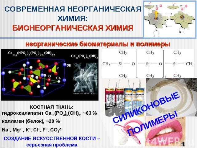 СОВРЕМЕННАЯ НЕОРГАНИЧЕСКАЯ ХИМИЯ:БИОНЕОРГАНИЧЕСКАЯ ХИМИЯнеорганические биоматериалы и полимерыКОСТНАЯ ТКАНЬ:гидроксилапатит Ca10(PO4)6(OH)2, ~63 %коллаген (белок), ~20 %Na+, Mg2+, К+, Сl, F, СО32СОЗДАНИЕ ИСКУССТВЕННОЙ КОСТИ –серьезная проблема