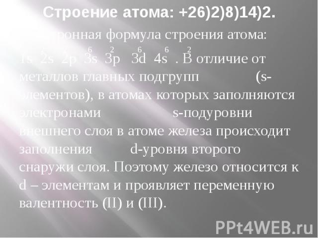 Строение атома: +26)2)8)14)2. Электронная формула строения атома: 1s 2s 2p 3s 3p 3d 4s . В отличие от металлов главных подгрупп (s-элементов), в атомах которых заполняются электронами s-подуровни внешнего слоя в атоме железа происходит заполнения d-…