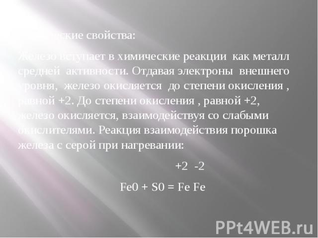 Химические свойства:Железо вступает в химические реакции как металл средней активности. Отдавая электроны внешнего уровня, железо окисляется до степени окисления , равной +2. До степени окисления , равной +2, железо окисляется, взаимодействуя со сла…