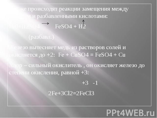 Так же происходят реакции замещения между железом и разбавленными кислотами:Fe0+H2SO4 FeSO4 + H2 (разбавл.)Железо вытесняет медь из растворов солей и окисляется до +2: Fe + CuSO4 = FeSO4 + CuХлор – сильный окислитель , он окисляет железо до степени …