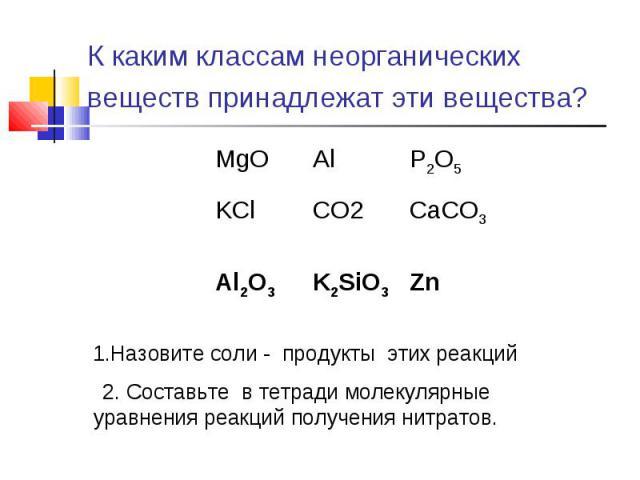 К каким классам неорганических веществ принадлежат эти вещества? 1.Назовите соли - продукты этих реакций 2. Составьте в тетради молекулярные уравнения реакций получения нитратов.