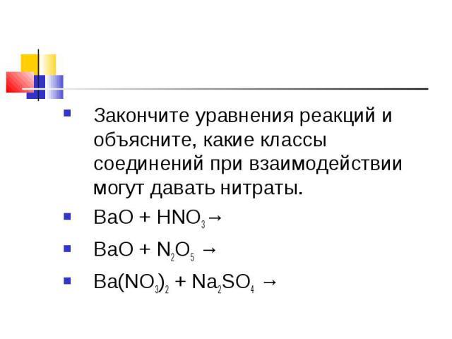 Закончите уравнения реакций и объясните, какие классы соединений при взаимодействии могут давать нитраты. ВаО + НNO3→ВаО + N2О5 →Ba(NO3)2 + Na2SO4 →