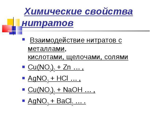 Химические свойства нитратов Взаимодействие нитратов с металлами,кислотами, щелочами, солямиCu(NO3)2 + Zn … ,AgNO3 + HCl … ,Cu(NO3)2 + NaOH … ,AgNO3 + BaCl2 … .