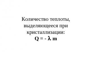 Количество теплоты, выделяющееся при кристаллизации:Q = - m