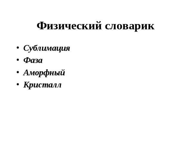 Физический словарик СублимацияФазаАморфныйКристалл