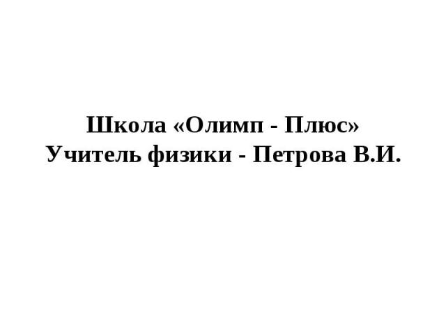 Школа «Олимп - Плюс»Учитель физики - Петрова В.И.