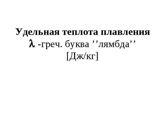Удельная теплота плавления -греч. буква ''лямбда''[Дж/кг]