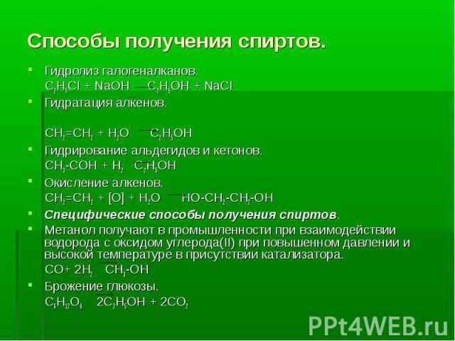 Способы получения спиртов. Гидролиз галогеналканов. С2Н5СI + NaOH C2H5OH + NaCI Гидратация алкенов. СН2=СН2 + Н2О С2Н5ОН Гидрирование альдегидов и кетонов. СН3-СОН + Н2 С2Н5ОН Окисление алкенов. СН2=СН2 + [О] + Н2О НО-СН2-СН2-ОНСпецифические способы…