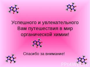 Успешного и увлекательного Вам путешествия в мир органической химии! Спасибо за