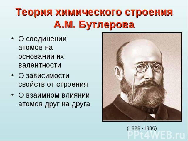 Теория химического строенияА.М. Бутлерова О соединении атомов на основании их валентностиО зависимости свойств от строенияО взаимном влиянии атомов друг на друга