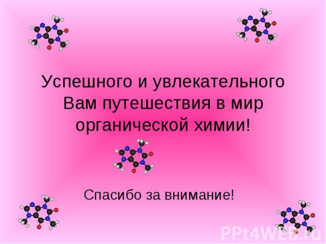 Успешного и увлекательного Вам путешествия в мир органической химии! Спасибо за внимание!