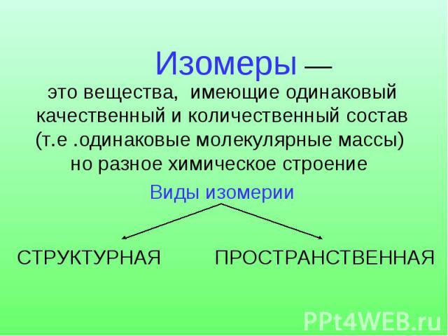 Изомеры — это вещества, имеющие одинаковый качественный и количественный состав (т.е .одинаковые молекулярные массы) но разное химическое строение Виды изомерииСТРУКТУРНАЯПРОСТРАНСТВЕННАЯ